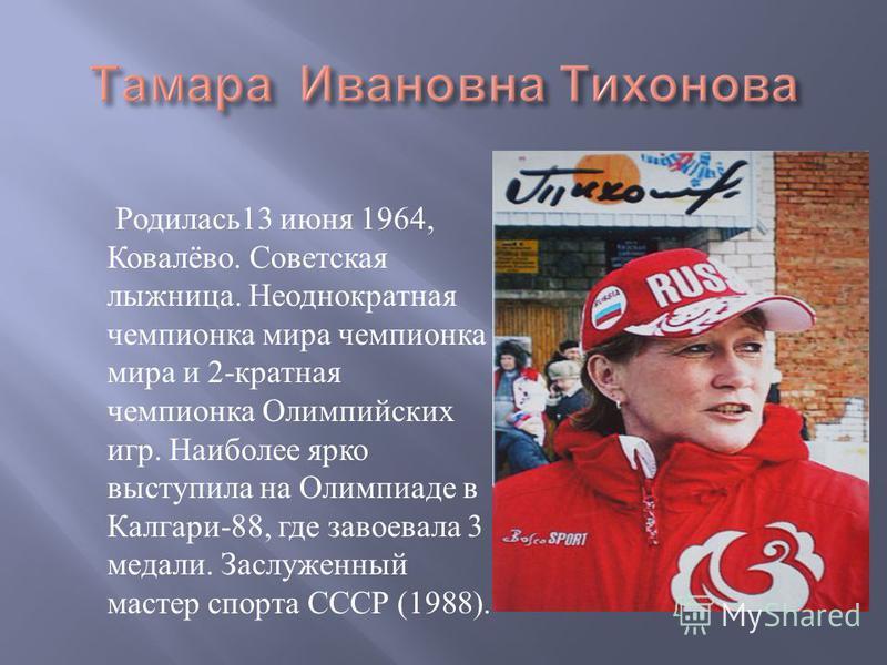 Родилась 13 июня 1964, Ковалёво. Советская лыжница. Неоднократная чемпионка мира чемпионка мира и 2- кратная чемпионка Олимпийских игр. Наиболее ярко выступила на Олимпиаде в Калгари -88, где завоевала 3 медали. Заслуженный мастер спорта СССР (1988).