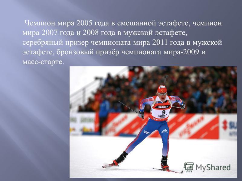 Чемпион мира 2005 года в смешанной эстафете, чемпион мира 2007 года и 2008 года в мужской эстафете, серебряный призер чемпионата мира 2011 года в мужской эстафете, бронзовый призёр чемпионата мира -2009 в масс - старте.