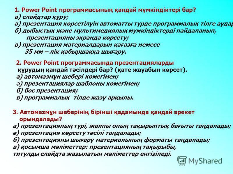 1. Power Point программасының қандай мүмкіндіктері бар? а) слайдтар құру; ә) презентация көрсетілуін автоматты түрде программалық тілге аудару; б) дыбыстық және мультимедиялық мүмкіндіктерді пайдаланып, презентацияны экранда көрсету; в) презентация м