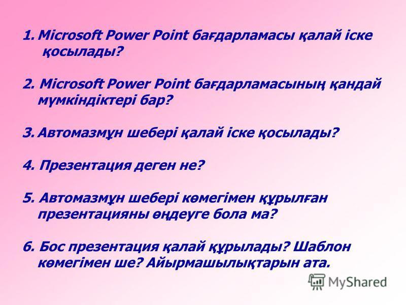 1.Microsoft Power Point бағдарламасы қалай іске қосылады? 2. Microsoft Power Point бағдарламасының қандай мүмкіндіктері бар? 3.Автомазмұн шебері қалай іске қосылады? 4. Презентация деген не? 5. Автомазмұн шебері көмегімен құрылған презентацияны өңдеу