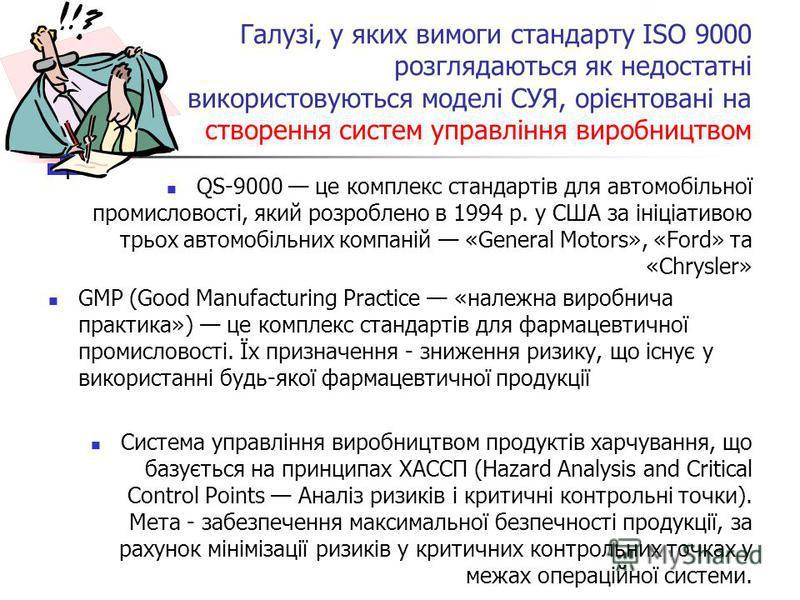 Галузі, у яких вимоги стандарту ISO 9000 розглядаються як недостатні використовуються моделі СУЯ, орієнтовані на створення систем управління виробництвом QS-9000 це комплекс стандартів для автомобільної промисловості, який розроблено в 1994 р. у США
