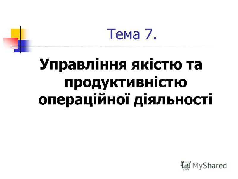 Тема 7. Управління якістю та продуктивністю операційної діяльності