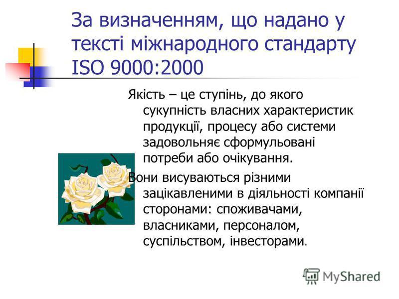 За визначенням, що надано у тексті міжнародного стандарту ISO 9000:2000 Якість – це ступінь, до якого сукупність власних характеристик продукції, процесу або системи задовольняє сформульовані потреби або очікування. Вони висуваються різними зацікавле