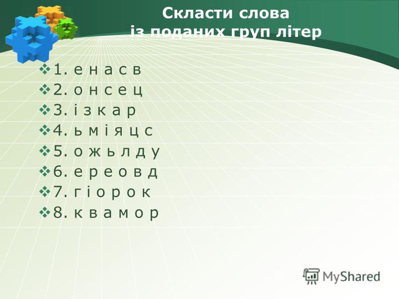 Скласти слова із поданих груп літер 1. е н а с в 2. о н с е ц 3. і з к а р 4. ь м і я ц с 5. о ж ь л д у 6. е р е о в д 7. г і о р о к 8. к в а м о р