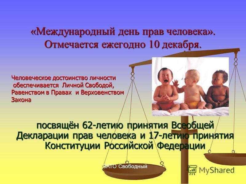 «Международный день прав человека». Отмечается ежегодно 10 декабря. посвящён 62-летию принятия Всеобщей Декларации прав человека и 17-летию принятия Конституции Российской Федерации ЗАТО Свободный Человеческое достоинство личности обеспечивается Личн