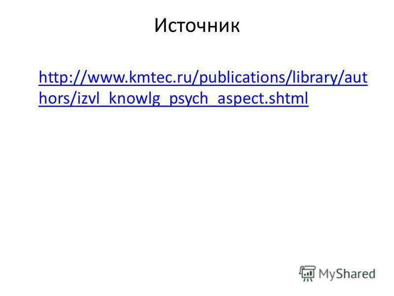 Источник http://www.kmtec.ru/publications/library/aut hors/izvl_knowlg_psych_aspect.shtml