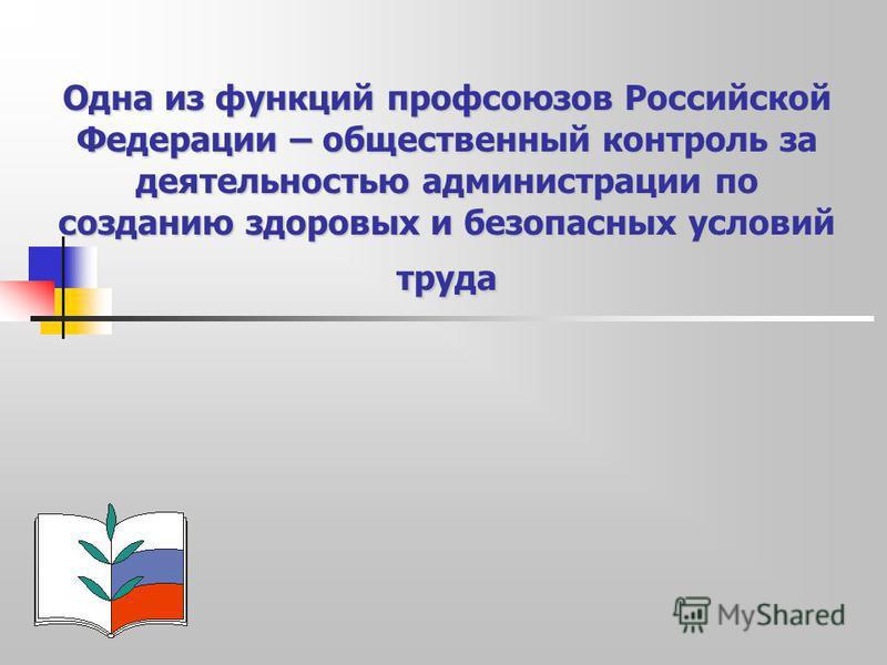 Одна из функций профсоюзов Российской Федерации – общественный контроль за деятельностью администрации по созданию здоровых и безопасных условий труда