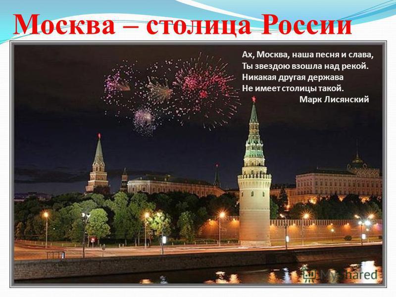 Москва – столица России Ах, Москва, наша песня и слава, Ты звездою взошла над рекой. Никакая другая держава Не имеет столицы такой. Марк Лисянский