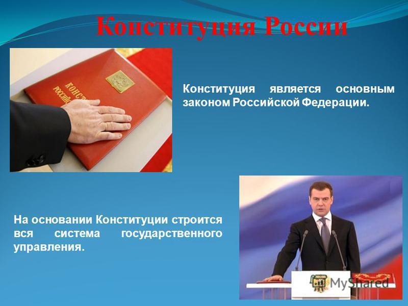 Конституция России На основании Конституции строится вся система государственного управления. Конституция является основным законом Российской Федерации.