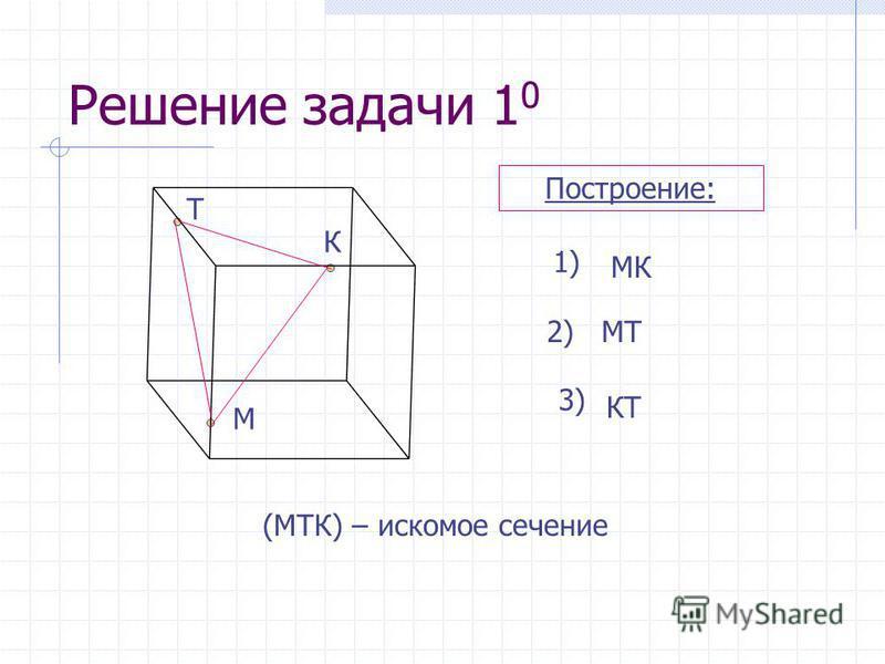 Решение задачи 1 0 1) МК 2)МТ 3) КТ (МТК) – искомое сечение Построение: К М Т