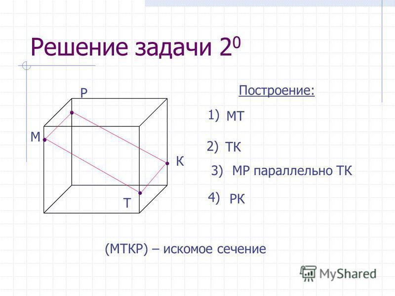 Решение задачи 2 0 М Построение: К Т Р (МТКР) – искомое сечение МТ 1) ТК 2) МР параллельно ТК3) РК 4)