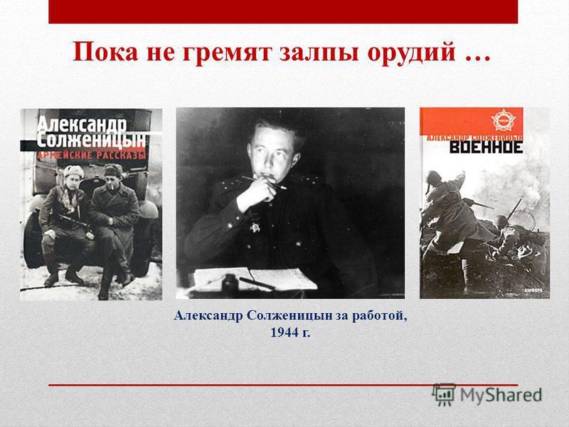 Александр Солженицын за работой, 1944 г. Пока не гремят залпы орудий …
