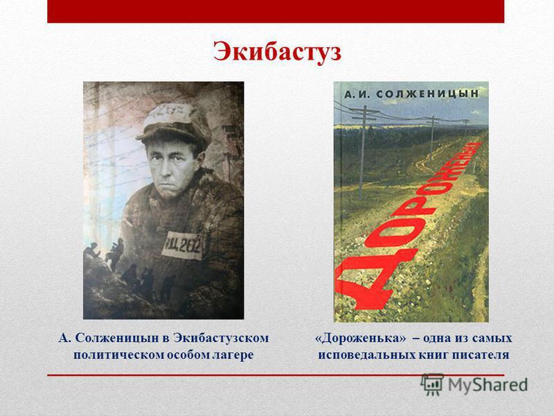 А. Солженицын в Экибастузском политическом особом лагере Экибастуз «Дороженька» – одна из самых исповедальных книг писателя