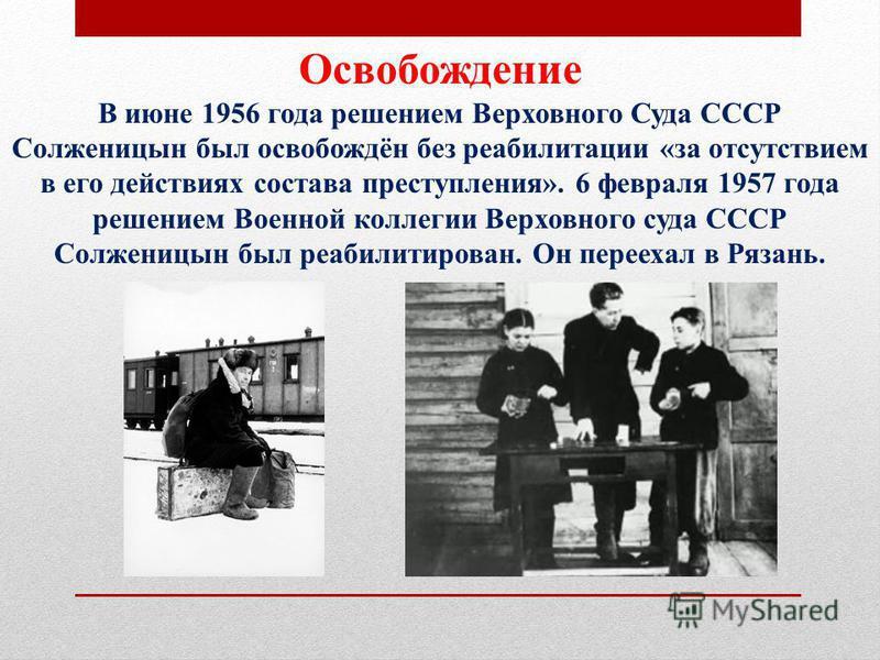 Освобождение В июне 1956 года решением Верховного Суда СССР Солженицын был освобождён без реабилитации «за отсутствием в его действиях состава преступления». 6 февраля 1957 года решением Военной коллегии Верховного суда СССР Солженицын был реабилитир