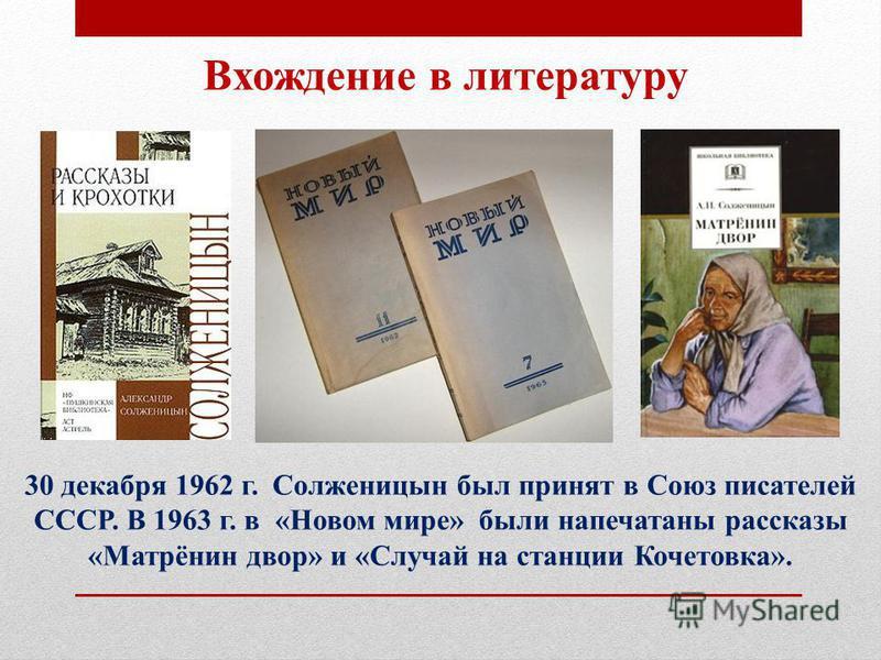 Вхождение в литературу 30 декабря 1962 г. Солженицын был принят в Союз писателей СССР. В 1963 г. в «Новом мире» были напечатаны рассказы «Матрёнин двор» и «Случай на станции Кочетовка».