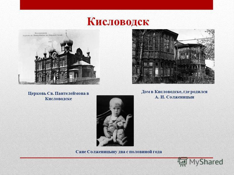 Кисловодск Дом в Кисловодске, где родился А. И. Солженицын Церковь Св. Пантелеймона в Кисловодске Сане Солженицыну два с половиной года