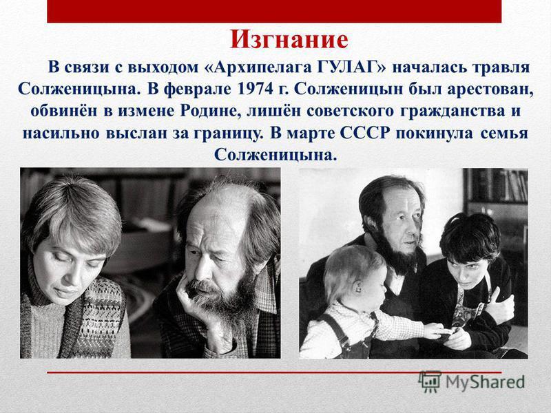 Изгнание В связи с выходом «Архипелага ГУЛАГ» началась травля Солженицына. В феврале 1974 г. Солженицын был арестован, обвинён в измене Родине, лишён советского гражданства и насильно выслан за границу. В марте СССР покинула семья Солженицына.