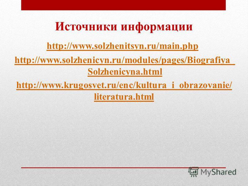 Источники информации http://www.solzhenitsyn.ru/main.php http://www.solzhenicyn.ru/modules/pages/Biografiya_ Solzhenicyna.html http://www.krugosvet.ru/enc/kultura_i_obrazovanie/ literatura.html