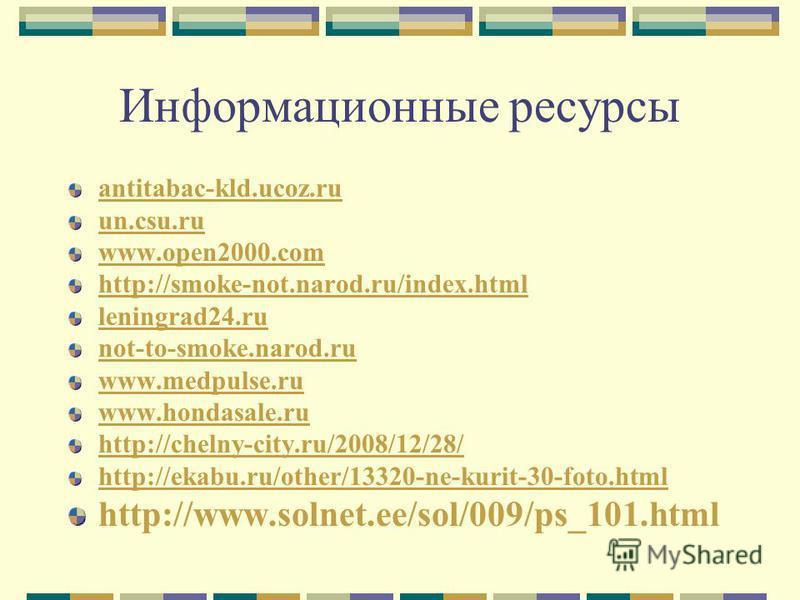 Информационные ресурсы antitabac-kld.ucoz.ru un.csu.ru www.open2000. com http://smoke-not.narod.ru/index.html leningrad24. ru not-to-smoke.narod.ru www.medpulse.ru www.hondasale.ru http://chelny-city.ru/2008/12/28/ http://ekabu.ru/other/13320-ne-kuri