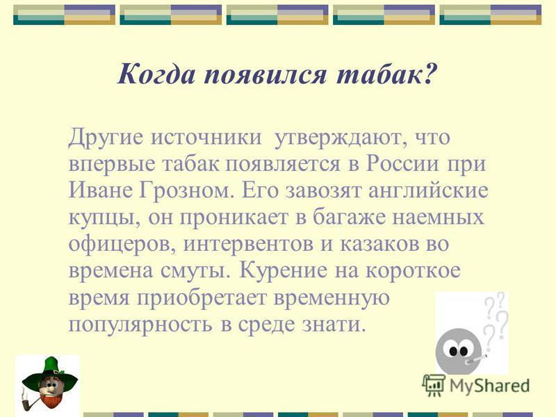 Когда появился табак? Другие источники утверждают, что впервые табак появляется в России при Иване Грозном. Его завозят английские купцы, он проникает в багаже наемных офицеров, интервентов и казаков во времена смуты. Курение на короткое время приобр