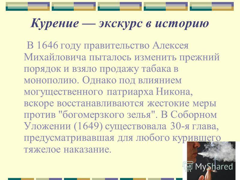 Курение экскурс в историю В 1646 году правительство Алексея Михайловича пыталось изменить прежний порядок и взяло продажу табака в монополию. Однако под влиянием могущественного патриарха Никона, вскоре восстанавливаются жестокие меры против