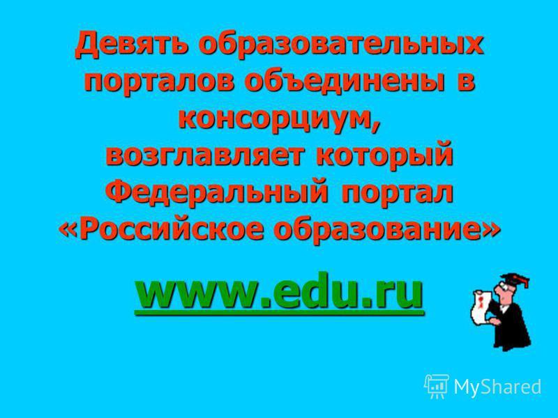 Девять образовательных порталов объединены в консорциум, возглавляет который Федеральный портал «Российское образование» www.edu.ru