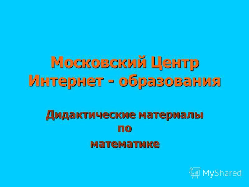 Московский Центр Интернет - образования Дидактические материалы по математике