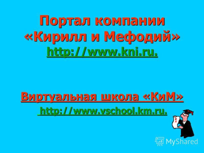 Портал компании «Кирилл и Мефодий» http://www.kni.ru. Виртуальная школа «КиМ» http://www.vschool.km.ru. http://www.vschool.km.ru.
