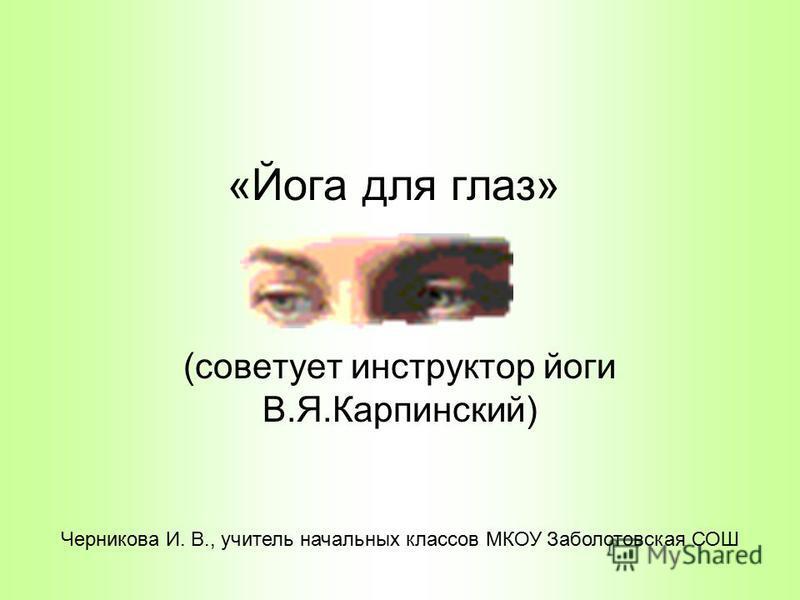 «Йога для глаз» (советует инструктор йоги В.Я.Карпинский) Черникова И. В., учитель начальных классов МКОУ Заболотовская СОШ