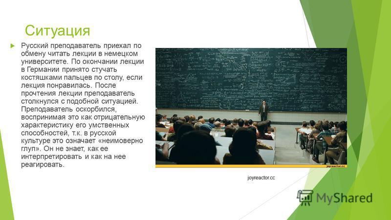 Ситуация Русский преподаватель приехал по обмену читать лекции в немецком университете. По окончании лекции в Германии принято стучать костяшками пальцев по столу, если лекция понравилась. После прочтения лекции преподаватель столкнулся с подобной си