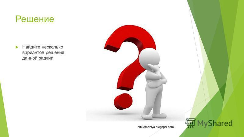 Решение Найдите несколько вариантов решения данной задачи bibliomaniya.blogspot.com