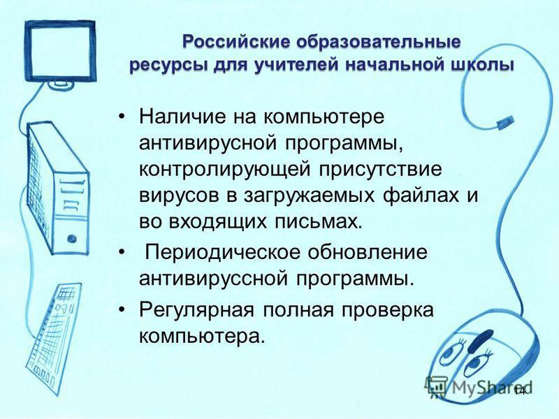 Российские образовательные ресурсы для учителей начальной школы Наличие на компьютере антивирусной программы, контролирующей присутствие вирусов в загружаемых файлах и во входящих письмах. Периодическое обновление антивирусной программы. Регулярная п