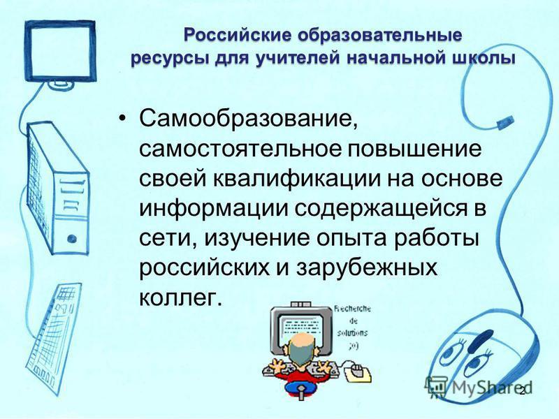 Российские образовательные ресурсы для учителей начальной школы Самообразование, самостоятельное повышение своей квалификации на основе информации содержащейся в сети, изучение опыта работы российских и зарубежных коллег. 2