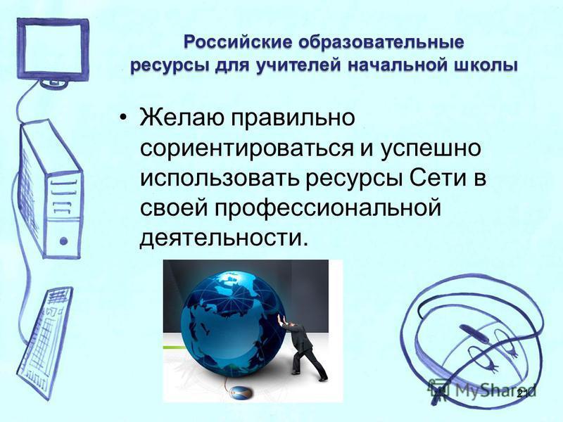 Российские образовательные ресурсы для учителей начальной школы Желаю правильно сориентироваться и успешно использовать ресурсы Сети в своей профессиональной деятельности. 21