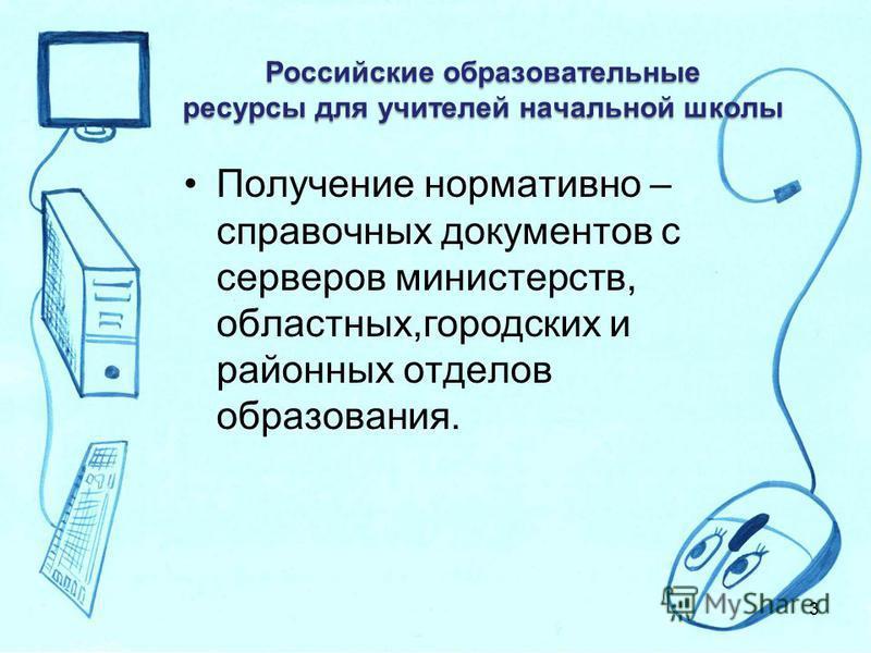 Российские образовательные ресурсы для учителей начальной школы Получение нормативно – справочных документов с серверов министерств, областных,городских и районных отделов образования. 3