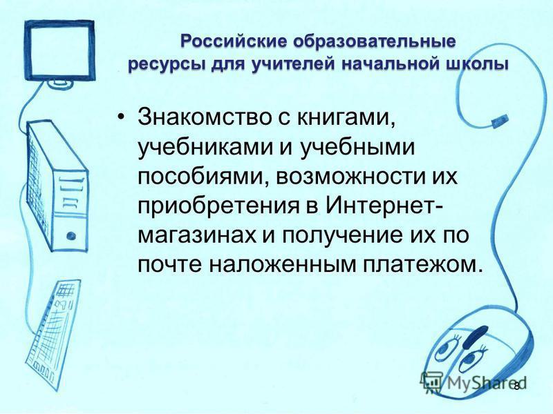Российские образовательные ресурсы для учителей начальной школы Знакомство с книгами, учебниками и учебными пособиями, возможности их приобретения в Интернет- магазинах и получение их по почте наложенным платежом. 8