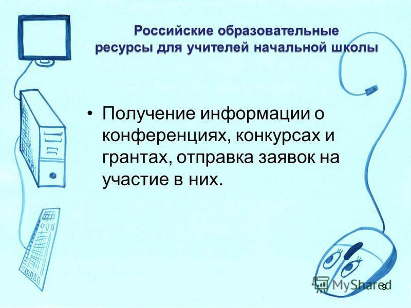 Российские образовательные ресурсы для учителей начальной школы Получение информации о конференциях, конкурсах и грантах, отправка заявок на участие в них. 9