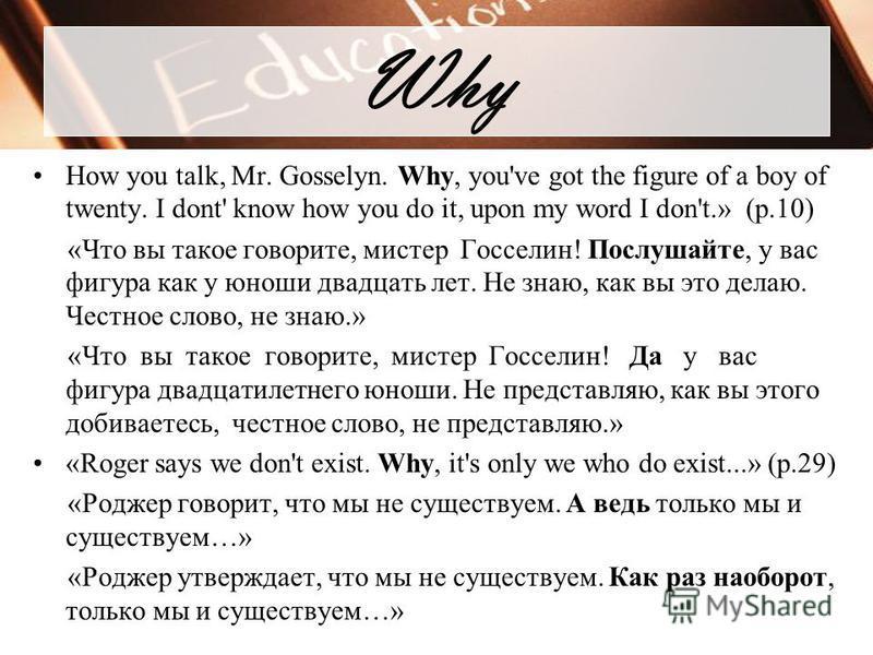 Why How you talk, Mr. Gosselyn. Why, you've got the figure of a boy of twenty. I dont' know how you do it, upon my word I don't.» (p.10) «Что вы такое говорите, мистер Госселин! Послушайте, у вас фигура как у юноши двадцать лет. Не знаю, как вы это д