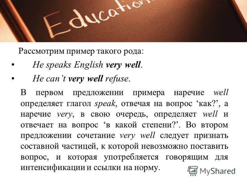 Рассмотрим пример такого рода: He speaks English very well. He cant very well refuse. В первом предложении примера наречие well определяет глагол speak, отвечая на вопрос как?, а наречие very, в свою очередь, определяет well и отвечает на вопрос в ка