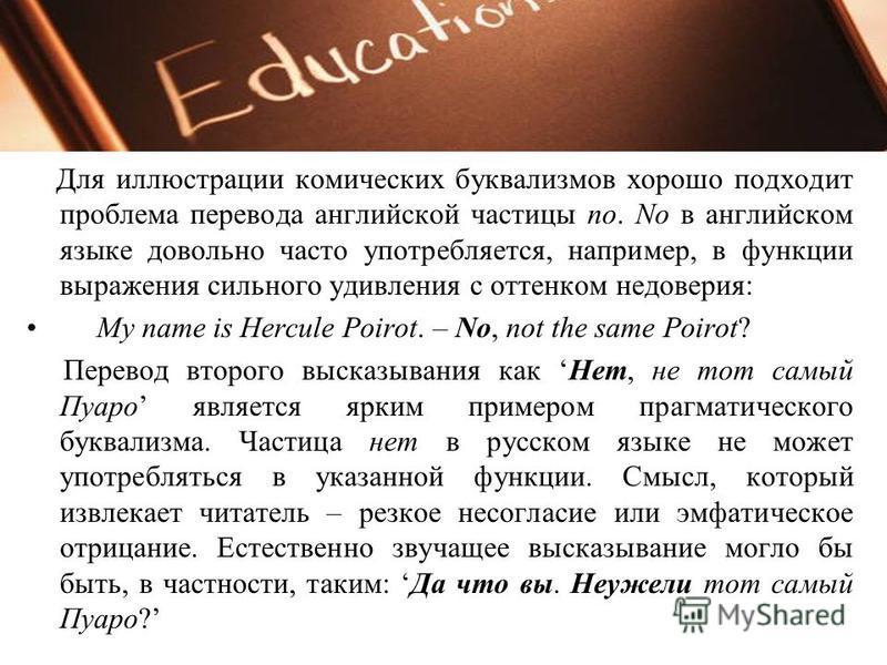 Для иллюстрации комических буквализмов хорошо подходит проблема перевода английской частицы no. No в английском языке довольно часто употребляется, например, в функции выражения сильного удивления с оттенком недоверия: My name is Hercule Poirot. – No