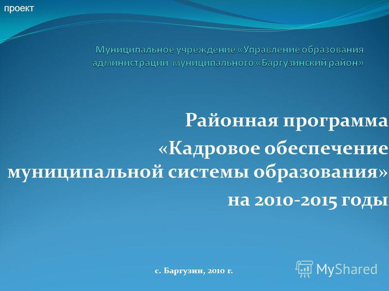 Районная программа «Кадровое обеспечение муниципальной системы образования» на 2010-2015 годы с. Баргузин, 2010 г. проект