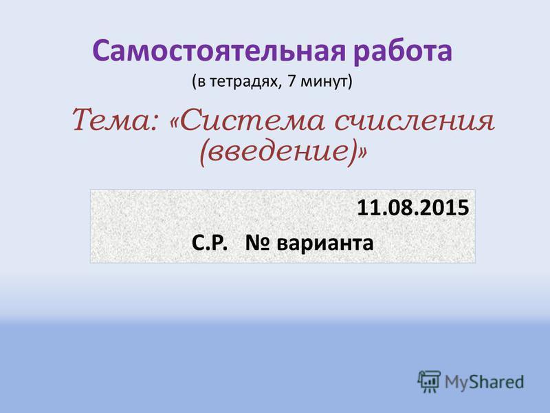 Самостоятельная работа (в тетрадях, 7 минут) 11.08.2015 С.Р. варианта Тема: «Система счисления (введение)»