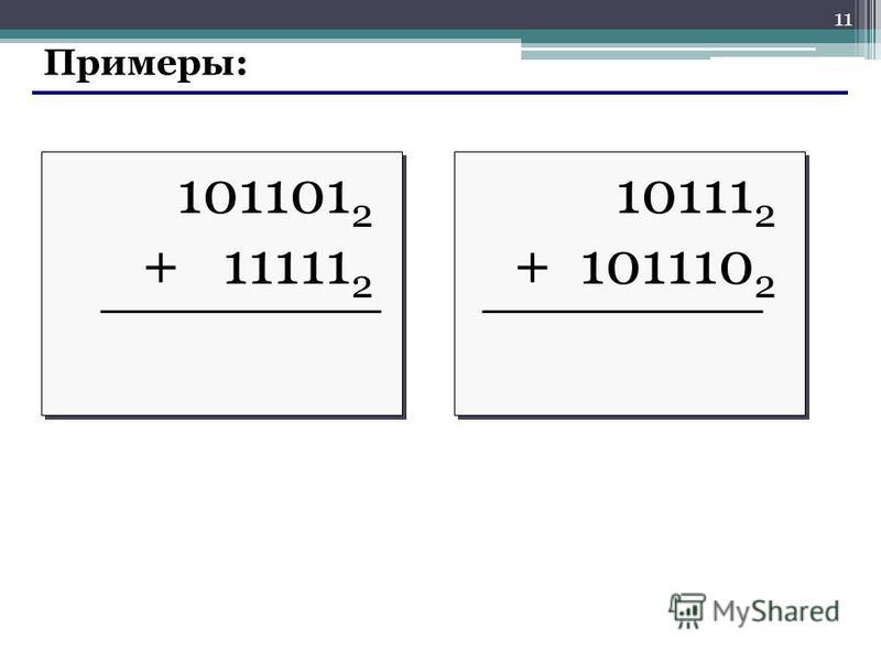 11 Примеры: 101101 2 + 11111 2 101101 2 + 11111 2 10111 2 + 101110 2 10111 2 + 101110 2