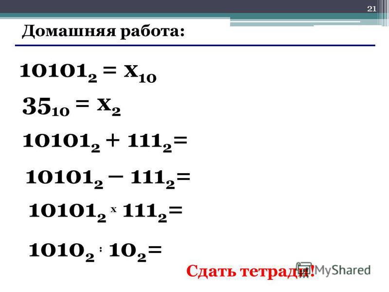 21 Домашняя работа: 10101 2 = x 10 35 10 = x 2 10101 2 + 111 2 = 10101 2 – 111 2 = 10101 2 x 111 2 = 1010 2 : 10 2 = Сдать тетради!