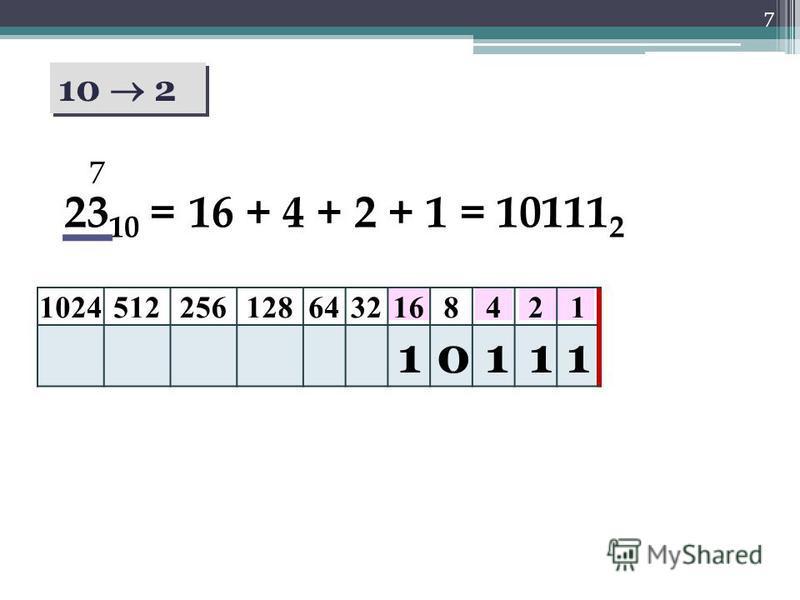 7 10 2 10245122561286432168421 23 10 = 1 7 1110 16 + 4 + 2 + 1 = 10111 2