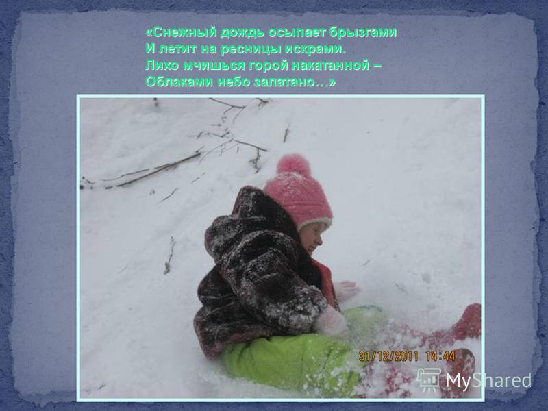 «Снежный дождь осыпает брызгами И летит на ресницы искрами. Лихо мчишься горой накатанной – Облаками небо залатано…»