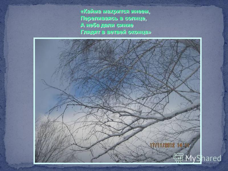 «Кайма махрится инеем, Переливаясь в солнце, А неба дали синие Глядят в ветвей оконца»