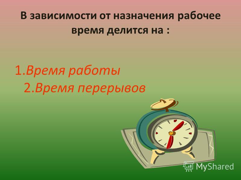 В зависимости от назначения рабочее время делится на : 1. Время работы 2. Время перерывов