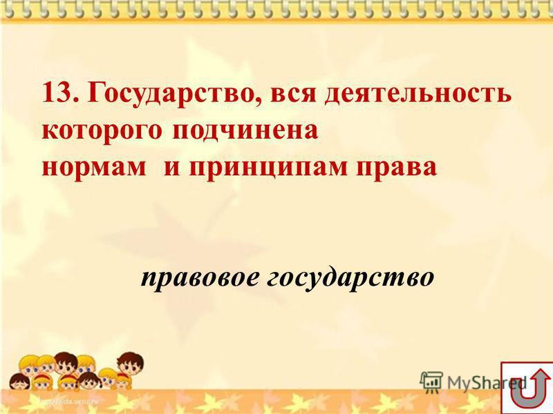 13. Государство, вся деятельность которого подчинена нормам и принципам права правовое государство
