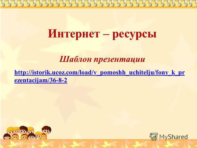 Интернет – ресурсы Шаблон презентации http://istorik.ucoz.com/load/v_pomoshh_uchitelju/fony_k_pr ezentacijam/36-8-2